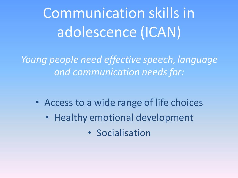 Communication skills in adolescence (ICAN) Young people need effective speech, language and communication needs for: Access to a wide range of life choices Healthy emotional development Socialisation