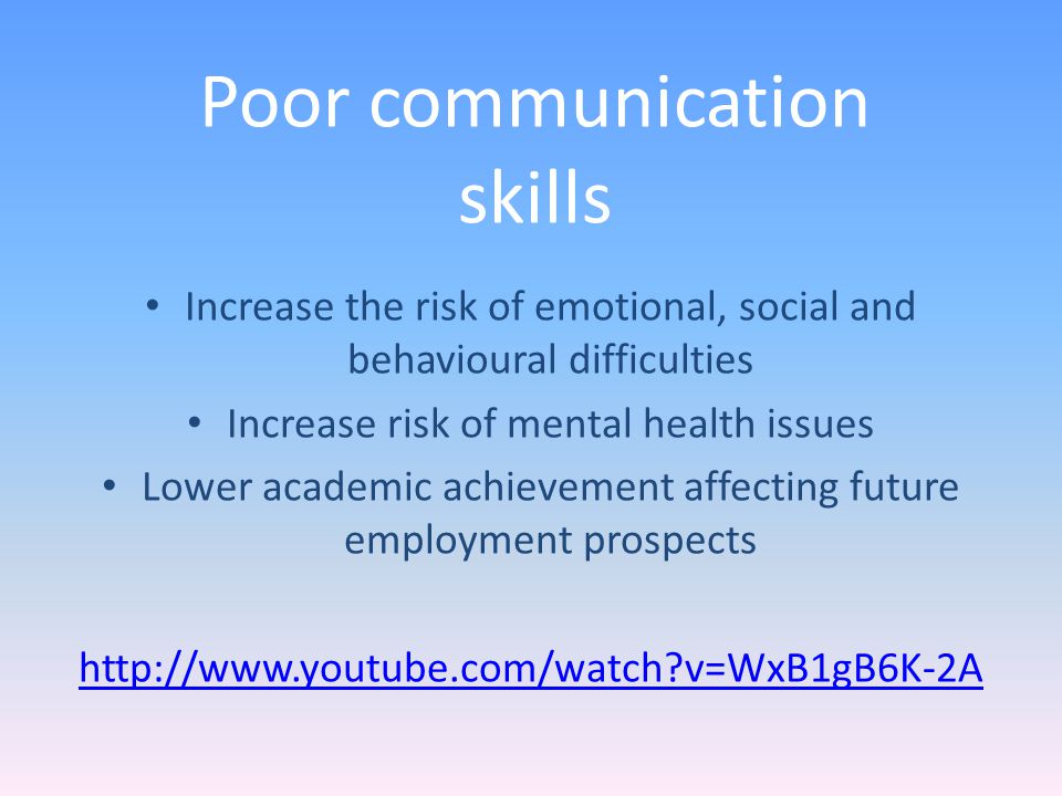 Increase the risk of emotional, social and behavioural difficulties Increase risk of mental health issues Lower academic achievement affecting future employment prospects http://www.youtube.com/watch v=WxB1gB6K-2A Poor communication skills