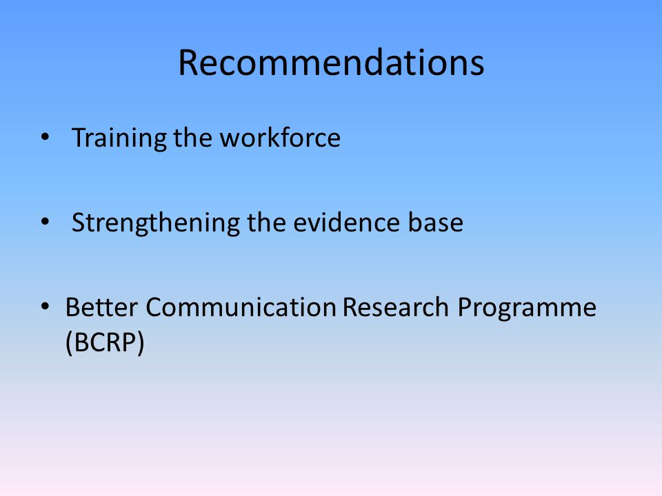 Recommendations Training the workforce Strengthening the evidence base Better Communication Research Programme (BCRP)