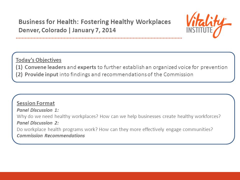 Business for Health: Fostering Healthy Workplaces Denver, Colorado | January 7, 2014 Session Format Panel Discussion 1: Why do we need healthy workpla