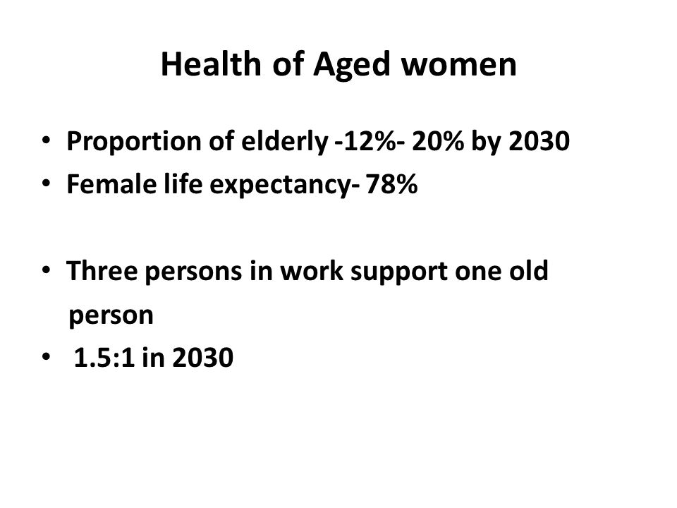 Health of Aged women Proportion of elderly -12%- 20% by 2030 Female life expectancy- 78% Three persons in work support one old person 1.5:1 in 2030