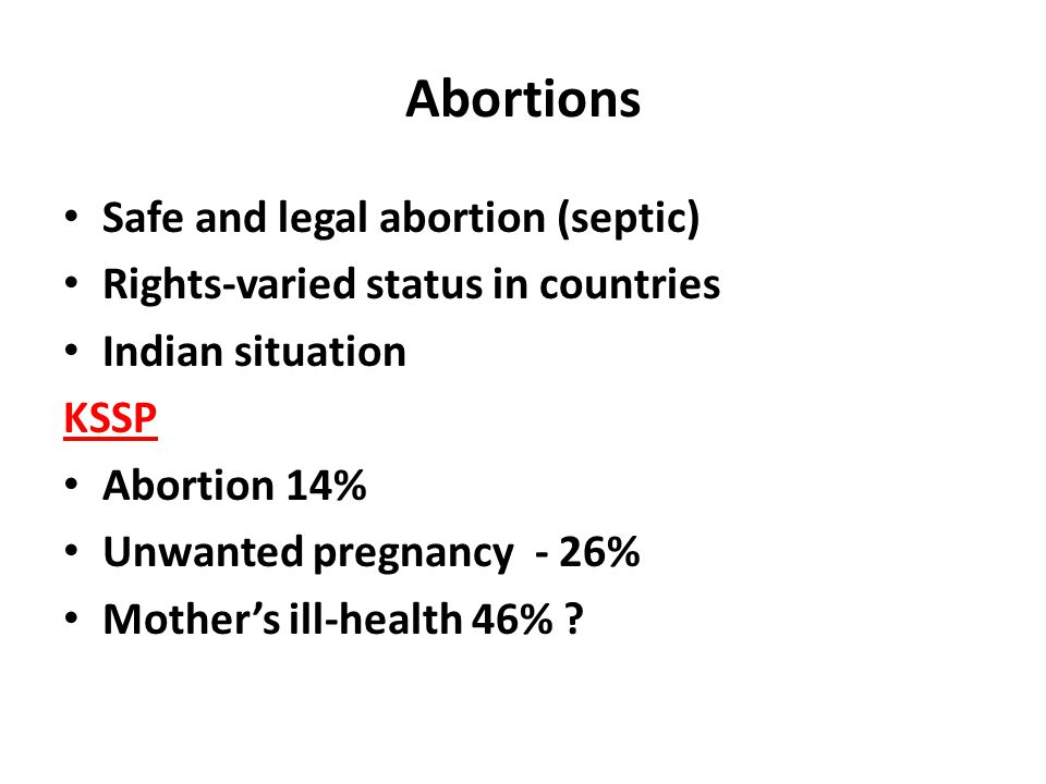 Abortions Safe and legal abortion (septic) Rights-varied status in countries Indian situation KSSP Abortion 14% Unwanted pregnancy - 26% Mother's ill-health 46%