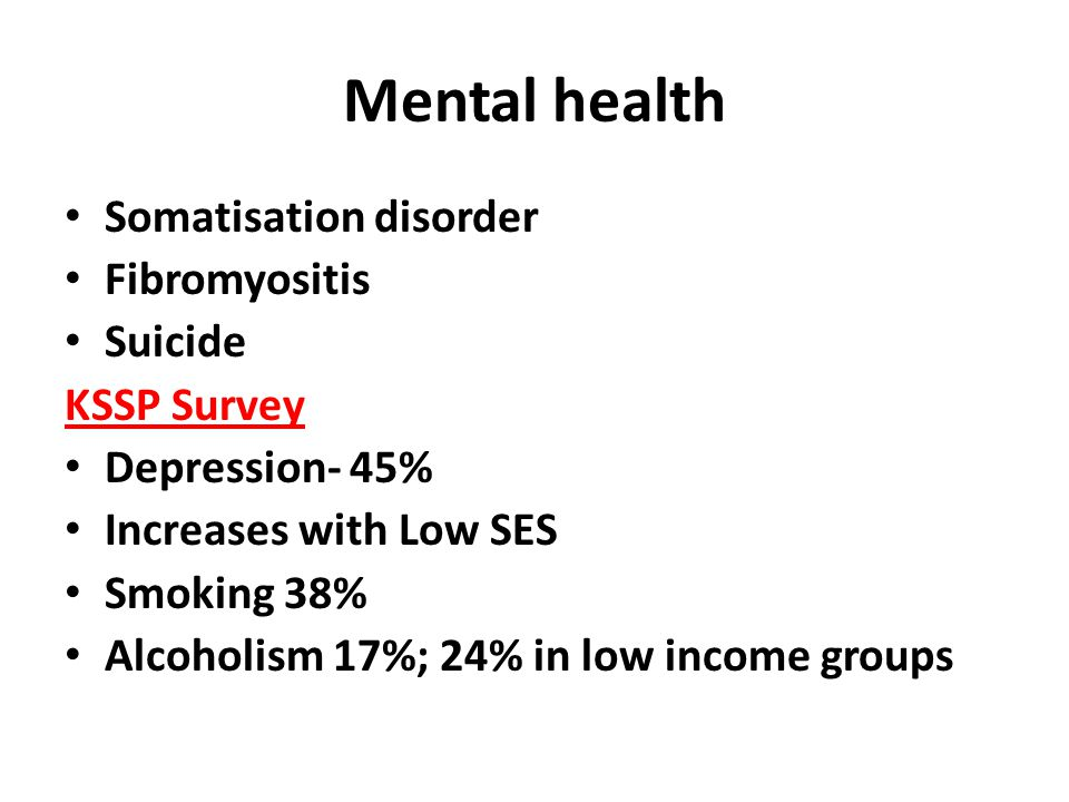 Mental health Somatisation disorder Fibromyositis Suicide KSSP Survey Depression- 45% Increases with Low SES Smoking 38% Alcoholism 17%; 24% in low income groups