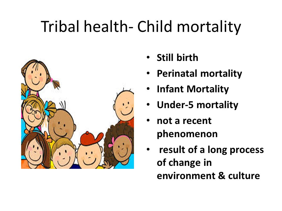 Tribal health- Child mortality Still birth Perinatal mortality Infant Mortality Under-5 mortality not a recent phenomenon result of a long process of change in environment & culture