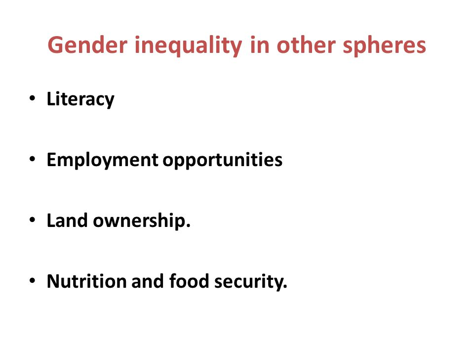 Gender inequality in other spheres Literacy Employment opportunities Land ownership.