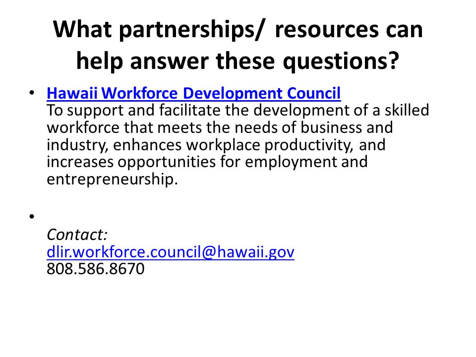 What partnerships/ resources can help answer these questions? Hawaii Workforce Development Council To support and facilitate the development of a skil