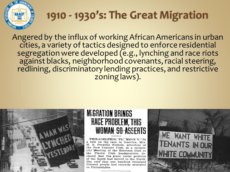 Angered by the influx of working African Americans in urban cities, a variety of tactics designed to enforce residential segregation were developed (e.g., lynching and race riots against blacks, neighborhood covenants, racial steering, redlining, discriminatory lending practices, and restrictive zoning laws).