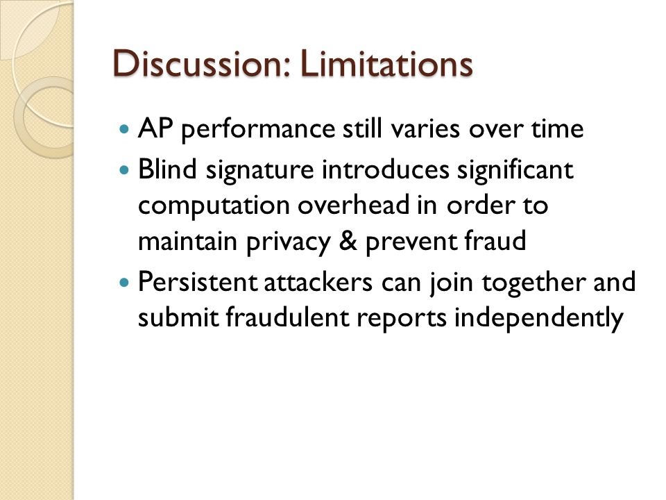 Discussion: Limitations AP performance still varies over time Blind signature introduces significant computation overhead in order to maintain privacy & prevent fraud Persistent attackers can join together and submit fraudulent reports independently