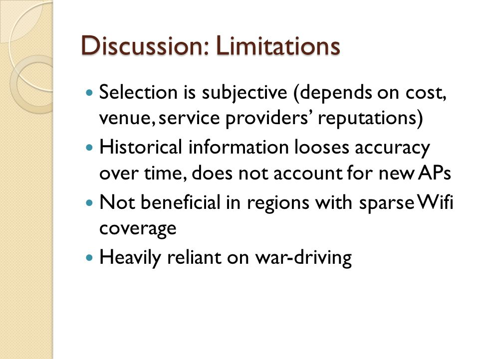Discussion: Limitations Selection is subjective (depends on cost, venue, service providers' reputations) Historical information looses accuracy over time, does not account for new APs Not beneficial in regions with sparse Wifi coverage Heavily reliant on war-driving