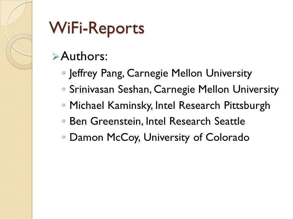 WiFi-Reports  Authors: ◦ Jeffrey Pang, Carnegie Mellon University ◦ Srinivasan Seshan, Carnegie Mellon University ◦ Michael Kaminsky, Intel Research Pittsburgh ◦ Ben Greenstein, Intel Research Seattle ◦ Damon McCoy, University of Colorado
