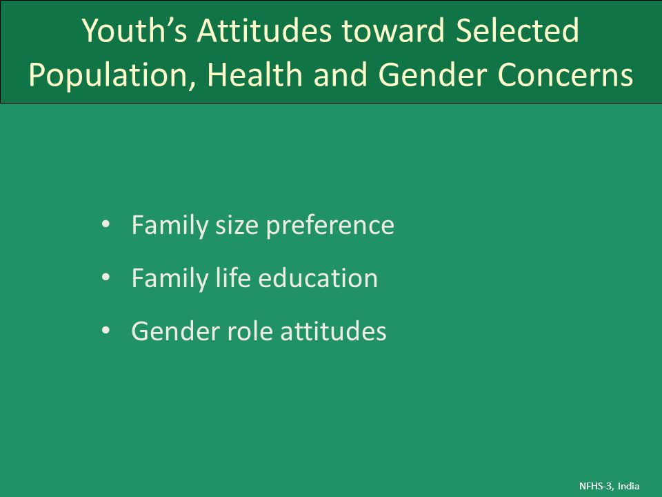 Youth's Attitudes toward Selected Population, Health and Gender Concerns Family size preference Family life education Gender role attitudes NFHS-3, In
