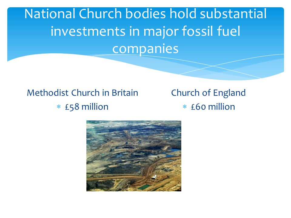 National Church bodies hold substantial investments in major fossil fuel companies Methodist Church in Britain  £58 million Church of England  £60 million