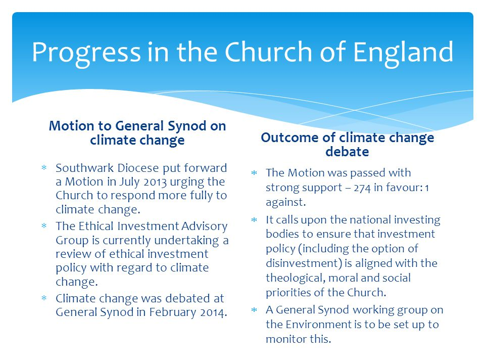 Progress in the Church of England Motion to General Synod on climate change  Southwark Diocese put forward a Motion in July 2013 urging the Church to respond more fully to climate change.