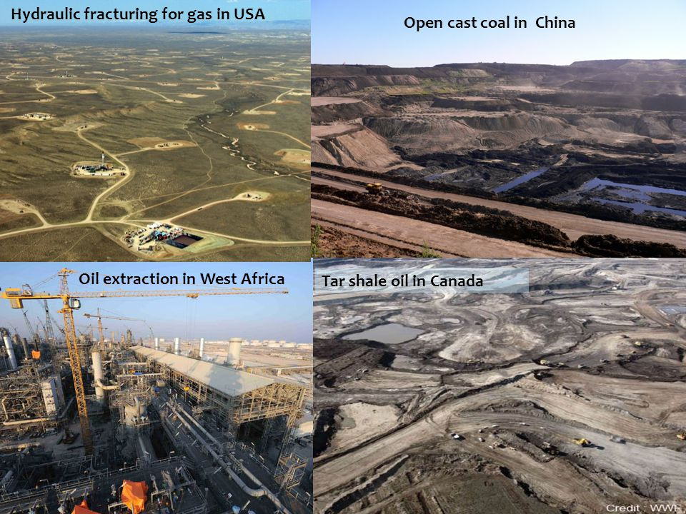 Oil extraction in West Africa Open cast coal in China Hydraulic fracturing for gas in USA Tar shale oil in Canada