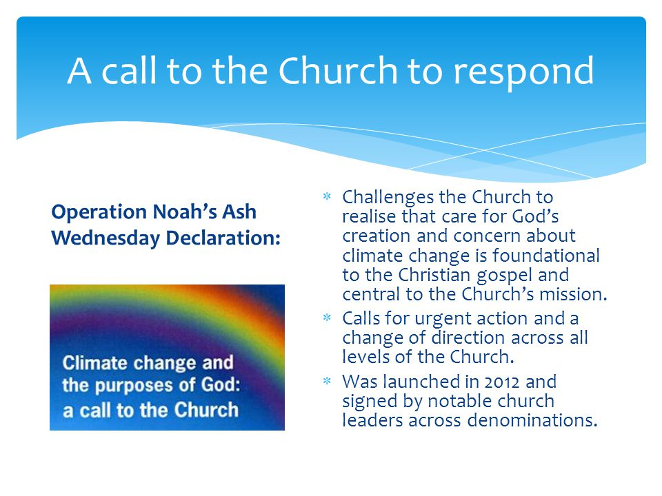 A call to the Church to respond  Challenges the Church to realise that care for God's creation and concern about climate change is foundational to the Christian gospel and central to the Church's mission.