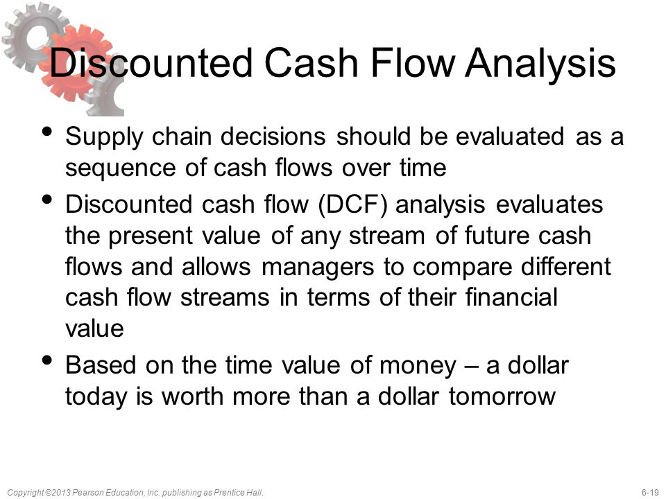 6-19Copyright ©2013 Pearson Education, Inc. publishing as Prentice Hall. Discounted Cash Flow Analysis Supply chain decisions should be evaluated as a