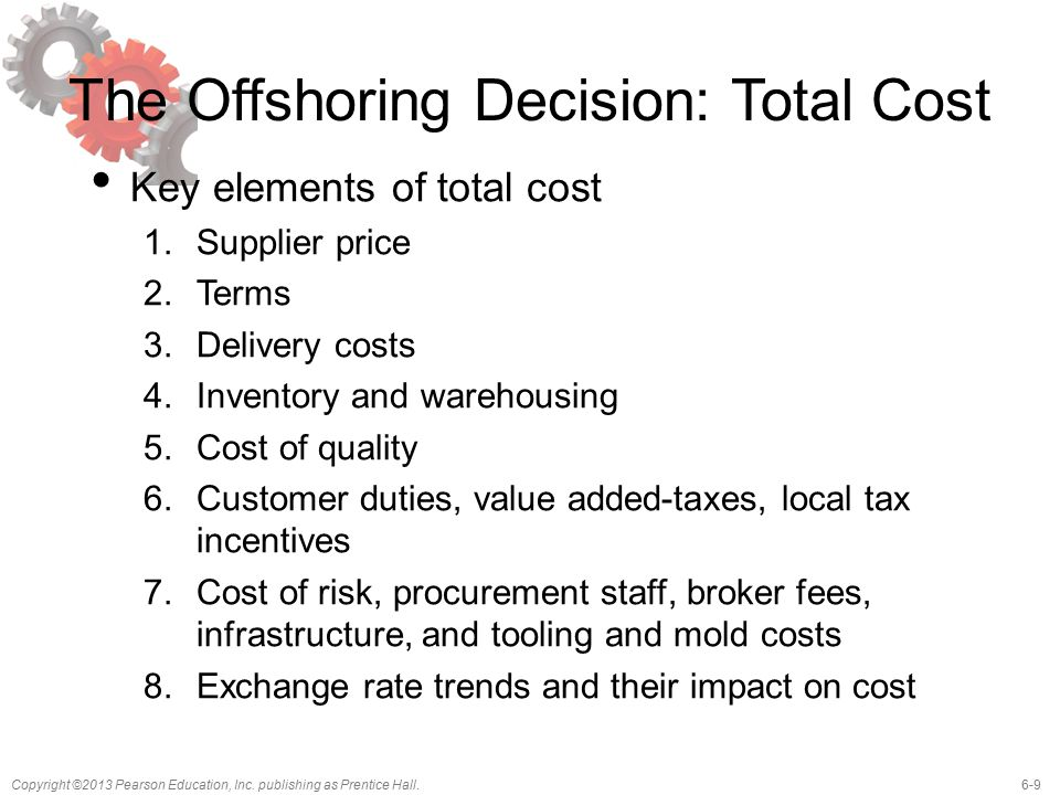 6-9Copyright ©2013 Pearson Education, Inc. publishing as Prentice Hall. The Offshoring Decision: Total Cost Key elements of total cost 1.Supplier pric