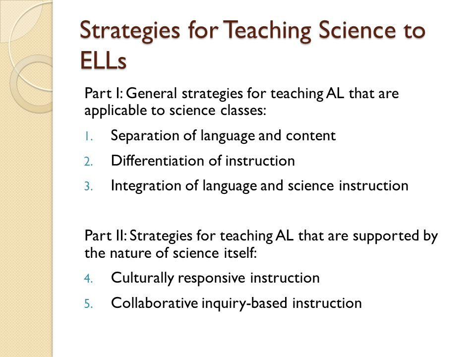 Strategies for Teaching Science to ELLs Part I: General strategies for teaching AL that are applicable to science classes: 1.