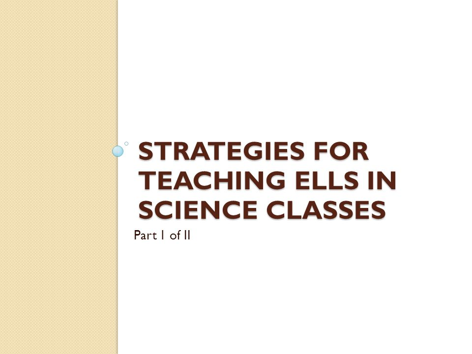 STRATEGIES FOR TEACHING ELLS IN SCIENCE CLASSES Part 1 of II