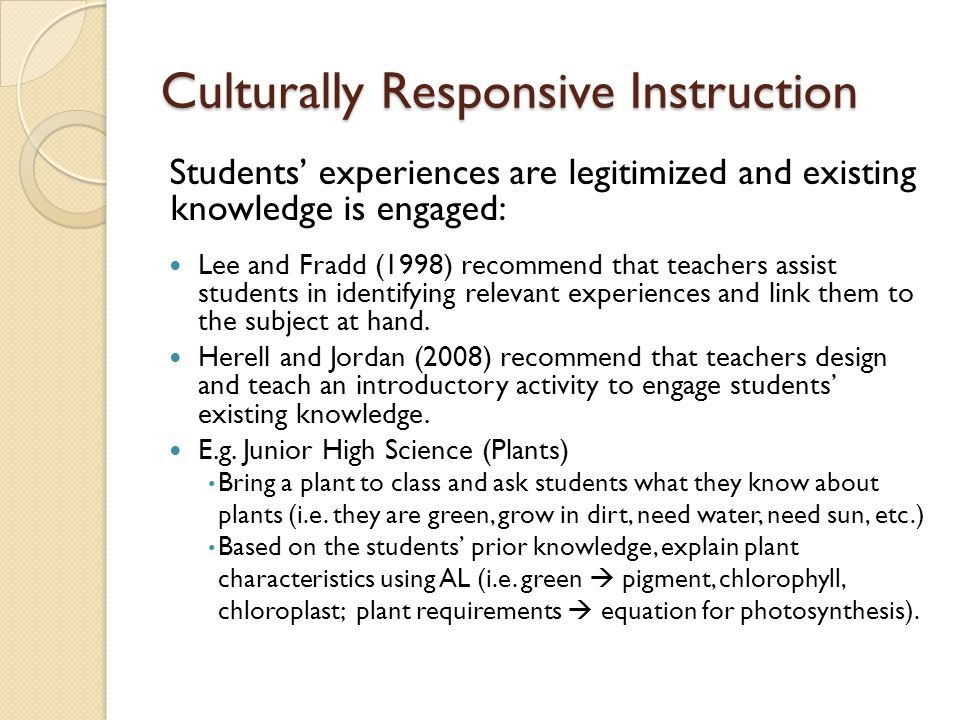 Culturally Responsive Instruction Students' experiences are legitimized and existing knowledge is engaged: Lee and Fradd (1998) recommend that teachers assist students in identifying relevant experiences and link them to the subject at hand.