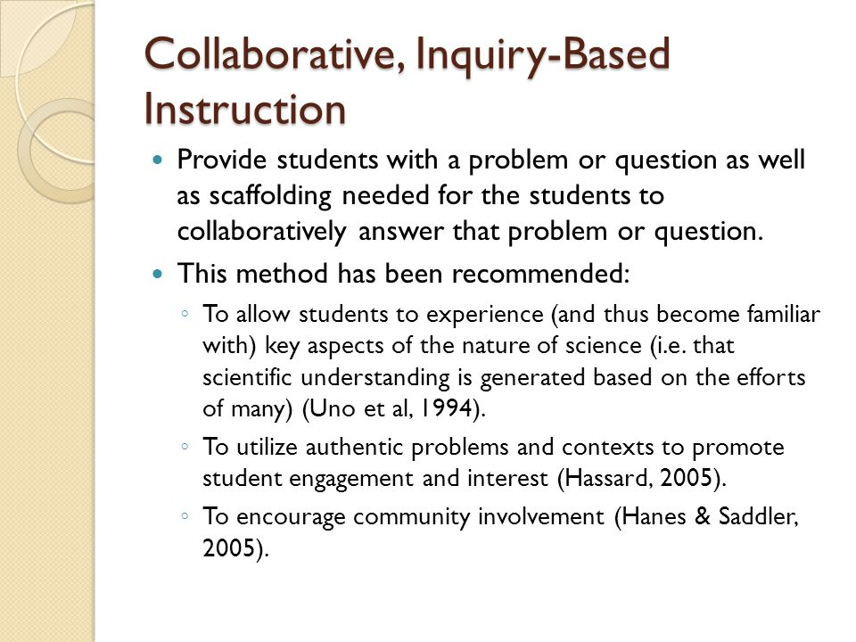 Collaborative, Inquiry-Based Instruction Provide students with a problem or question as well as scaffolding needed for the students to collaboratively answer that problem or question.