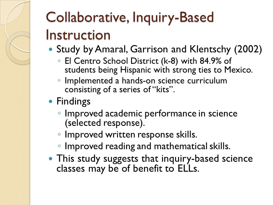 Collaborative, Inquiry-Based Instruction Study by Amaral, Garrison and Klentschy (2002) ◦ El Centro School District (k-8) with 84.9% of students being Hispanic with strong ties to Mexico.