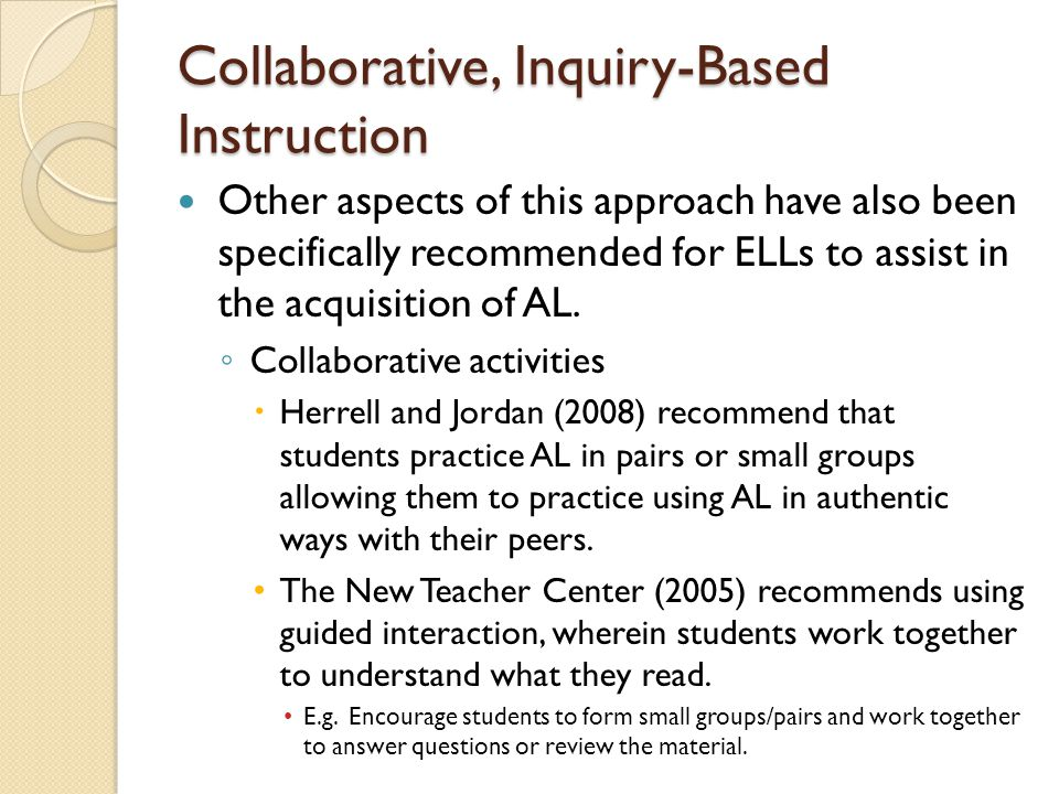 Collaborative, Inquiry-Based Instruction Other aspects of this approach have also been specifically recommended for ELLs to assist in the acquisition of AL.