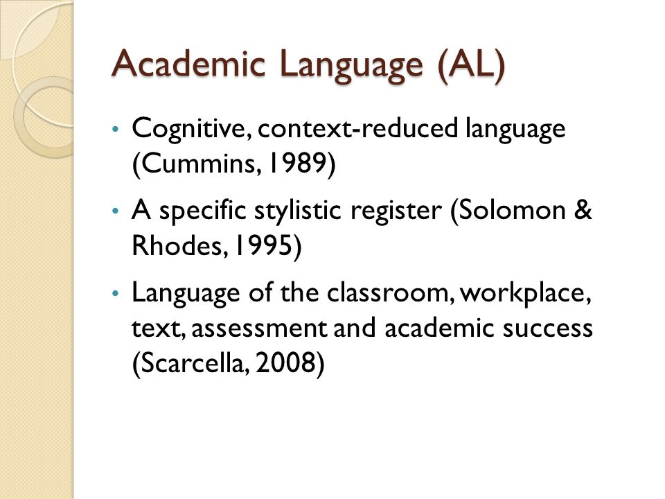 Academic Language (AL) Cognitive, context-reduced language (Cummins, 1989) A specific stylistic register (Solomon & Rhodes, 1995) Language of the classroom, workplace, text, assessment and academic success (Scarcella, 2008)
