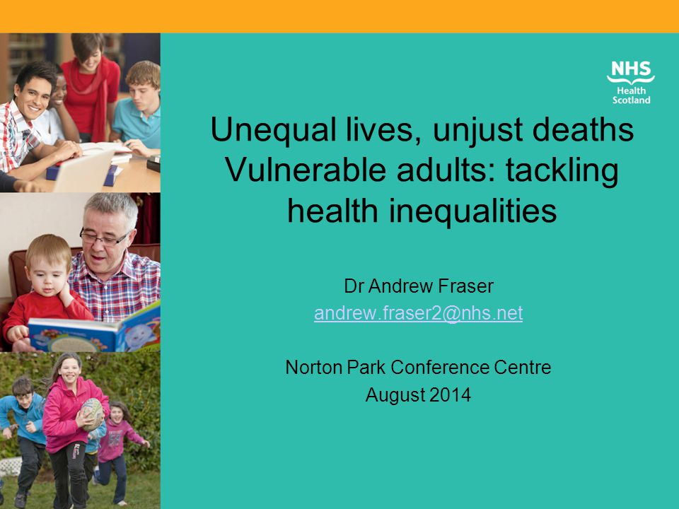 Unequal lives, unjust deaths Vulnerable adults: tackling health inequalities Dr Andrew Fraser andrew.fraser2@nhs.net Norton Park Conference Centre August 2014