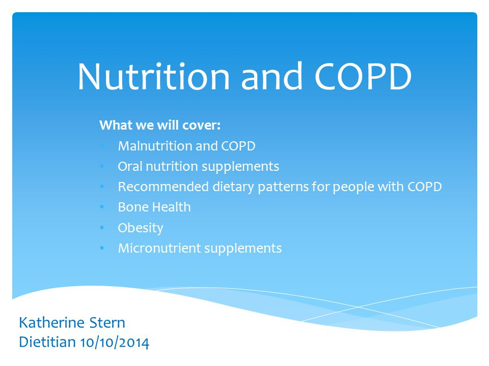 Nutrition and COPD What we will cover: Malnutrition and COPD Oral nutrition supplements Recommended dietary patterns for people with COPD Bone Health Obesity Micronutrient supplements Katherine Stern Dietitian 10/10/2014