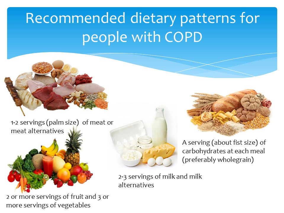 Recommended dietary patterns for people with COPD 1-2 servings (palm size) of meat or meat alternatives 2 or more servings of fruit and 3 or more servings of vegetables 2-3 servings of milk and milk alternatives A serving (about fist size) of carbohydrates at each meal (preferably wholegrain)