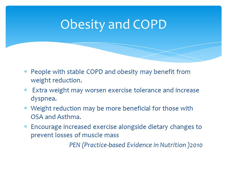 People with stable COPD and obesity may benefit from weight reduction.  Extra weight may worsen exercise tolerance and increase dyspnea.  Weight r
