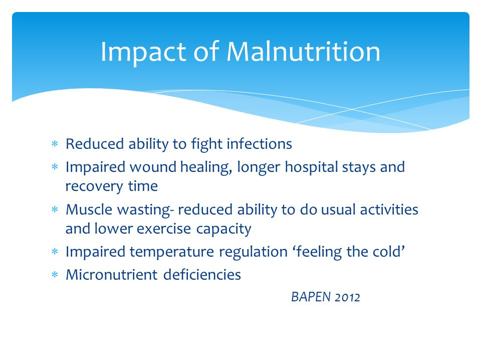  Malnutrition can be described as:  5% unintentional weight loss in 3 months  10% unintentional weight loss in 6months  Underweight <BMI 18.5-20  Muscle and fat wasting PEN (Practice-based Evidence in Nutrition )2010 Identifying Malnutrition