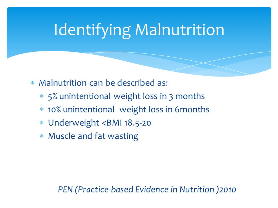  Malnutrition can be described as:  5% unintentional weight loss in 3 months  10% unintentional weight loss in 6months  Underweight <BMI 18.5-20  Muscle and fat wasting PEN (Practice-based Evidence in Nutrition )2010 Identifying Malnutrition