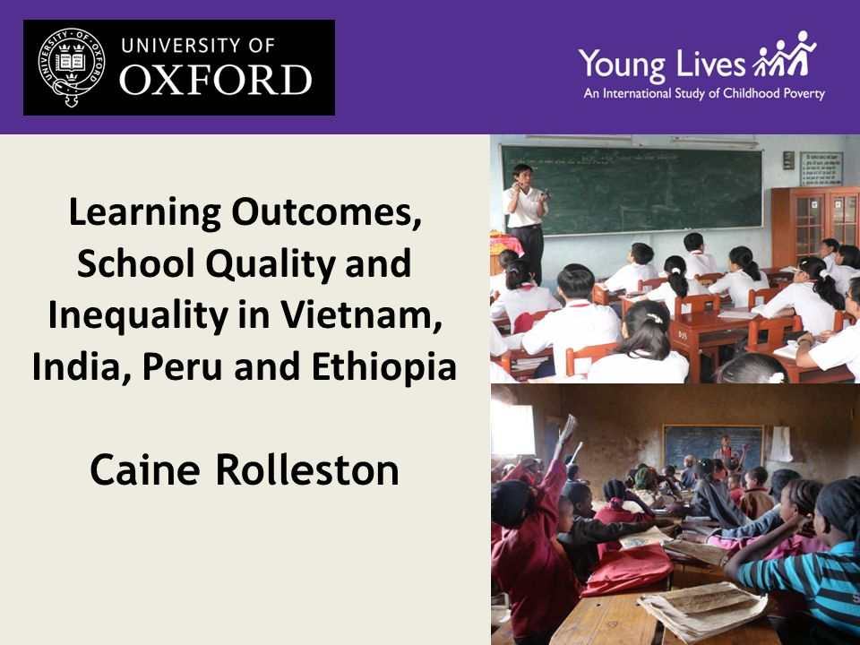 Learning Outcomes, School Quality and Inequality in Vietnam, India, Peru and Ethiopia Caine Rolleston