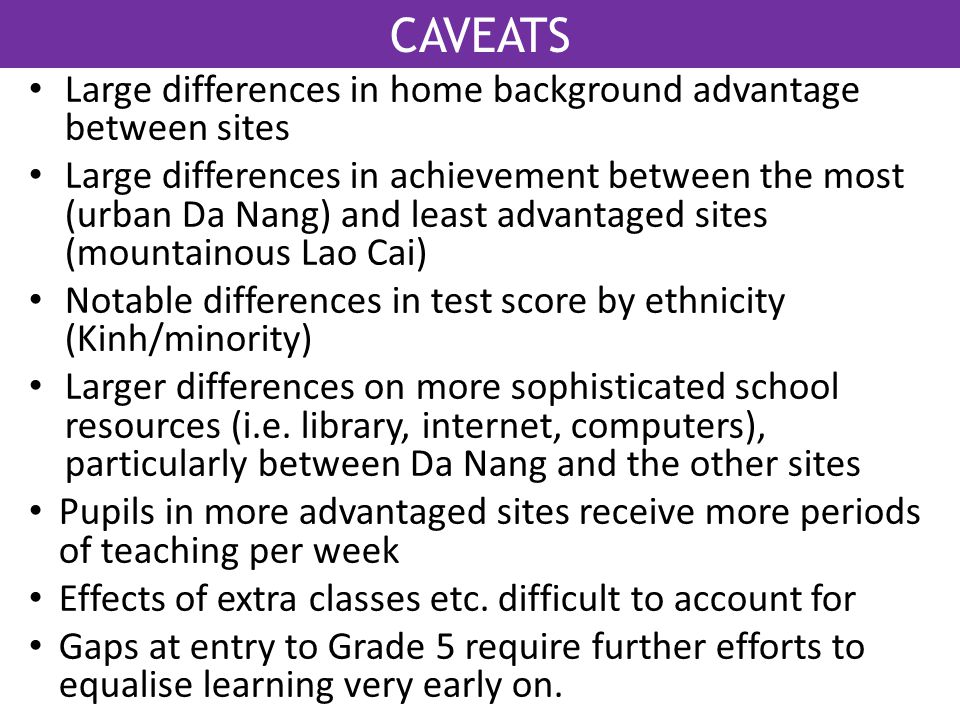 CAVEATS Large differences in home background advantage between sites Large differences in achievement between the most (urban Da Nang) and least advan
