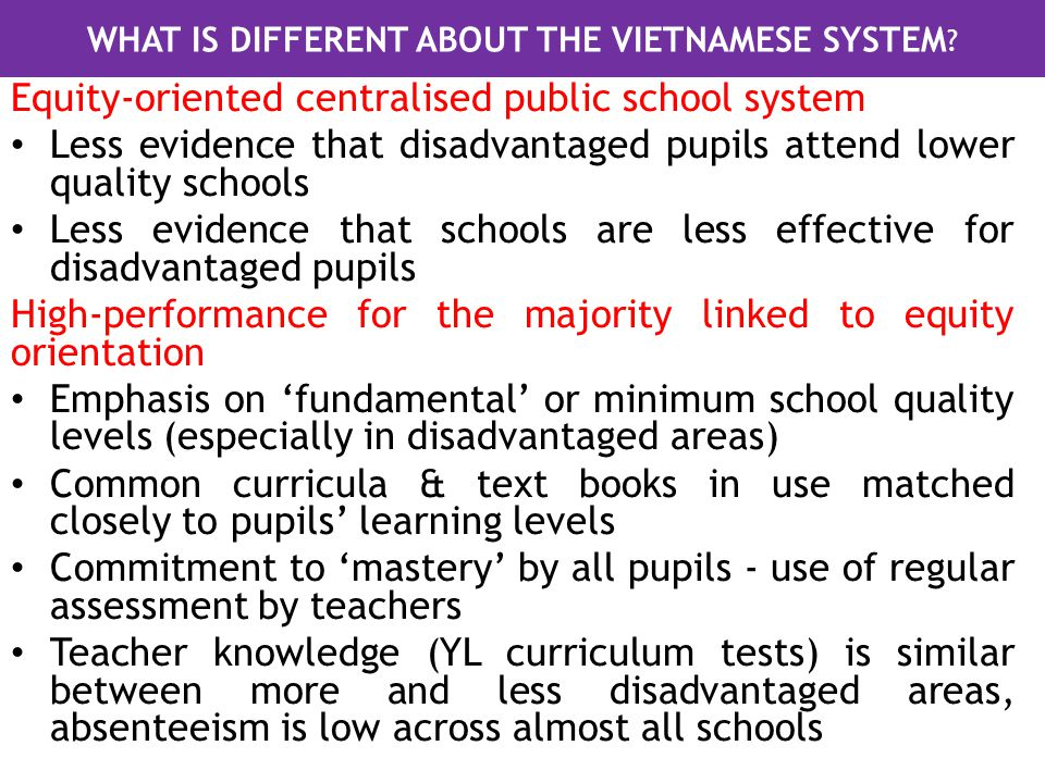 Equity-oriented centralised public school system Less evidence that disadvantaged pupils attend lower quality schools Less evidence that schools are less effective for disadvantaged pupils High-performance for the majority linked to equity orientation Emphasis on 'fundamental' or minimum school quality levels (especially in disadvantaged areas) Common curricula & text books in use matched closely to pupils' learning levels Commitment to 'mastery' by all pupils - use of regular assessment by teachers Teacher knowledge (YL curriculum tests) is similar between more and less disadvantaged areas, absenteeism is low across almost all schools WHAT IS DIFFERENT ABOUT THE VIETNAMESE SYSTEM