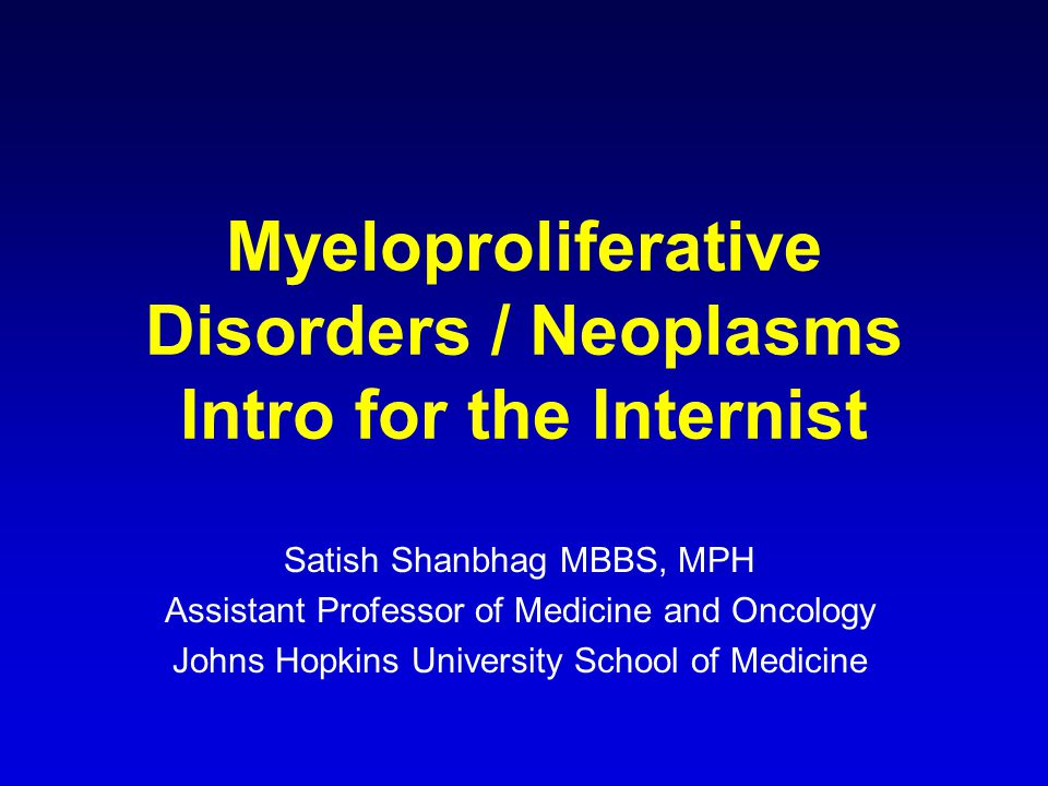 Myeloproliferative Disorders / Neoplasms Intro for the Internist Satish Shanbhag MBBS, MPH Assistant Professor of Medicine and Oncology Johns Hopkins University School of Medicine