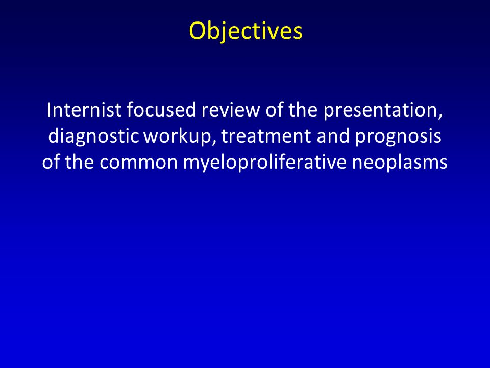Objectives Internist focused review of the presentation, diagnostic workup, treatment and prognosis of the common myeloproliferative neoplasms