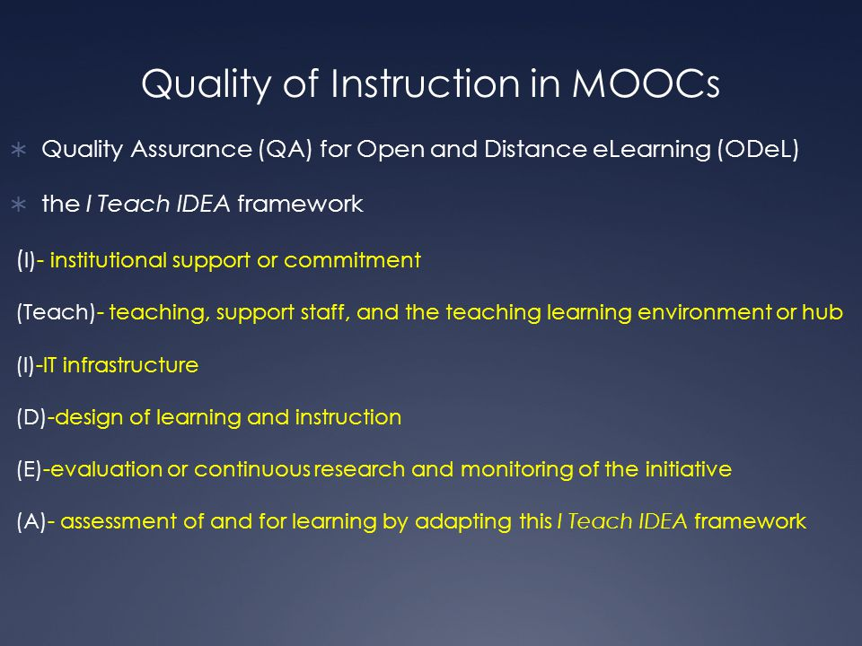 Quality of Instruction in MOOCs  Quality Assurance (QA) for Open and Distance eLearning (ODeL)  the I Teach IDEA framework ( I)- institutional support or commitment (Teach)- teaching, support staff, and the teaching learning environment or hub (I)-IT infrastructure (D)-design of learning and instruction (E)-evaluation or continuous research and monitoring of the initiative (A)- assessment of and for learning by adapting this I Teach IDEA framework