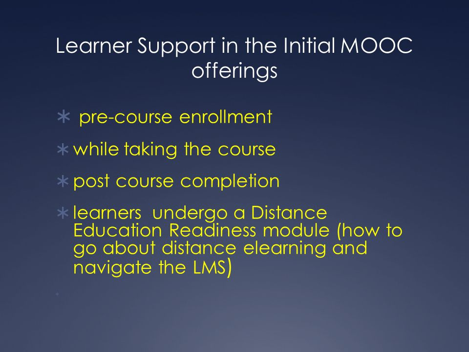 Learner Support in the Initial MOOC offerings  pre-course enrollment  while taking the course  post course completion  learners undergo a Distance Education Readiness module (how to go about distance elearning and navigate the LMS ) 