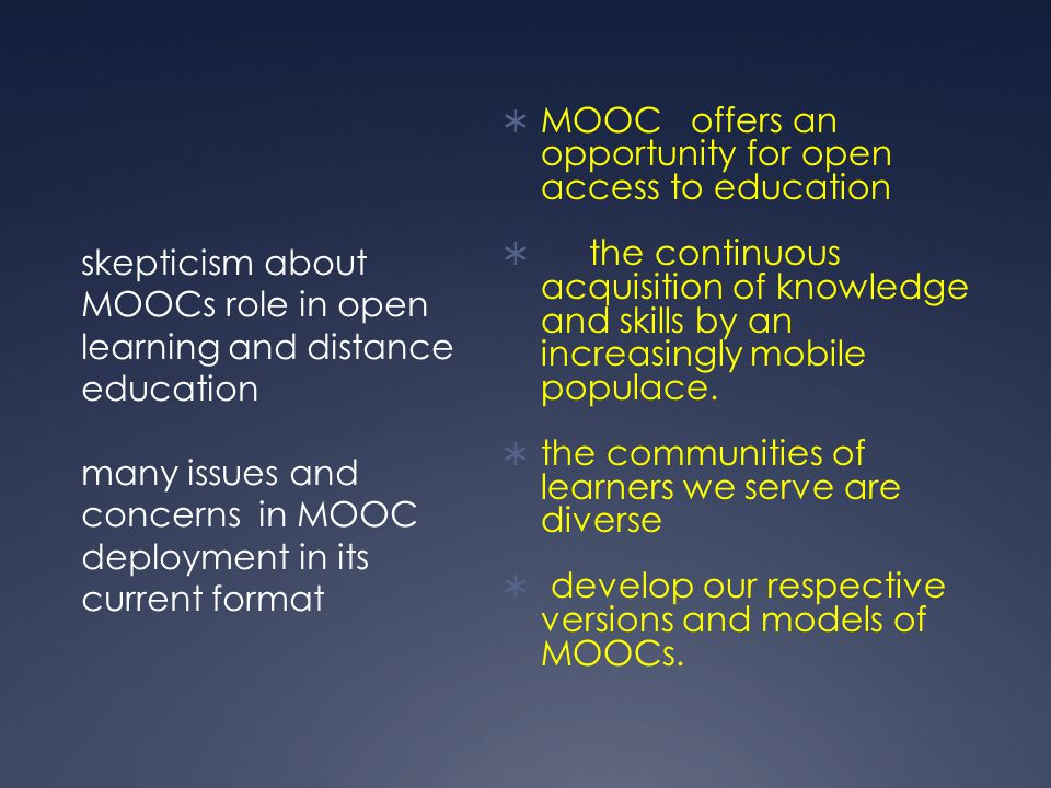 skepticism about MOOCs role in open learning and distance education many issues and concerns in MOOC deployment in its current format  MOOC offers an opportunity for open access to education  the continuous acquisition of knowledge and skills by an increasingly mobile populace.