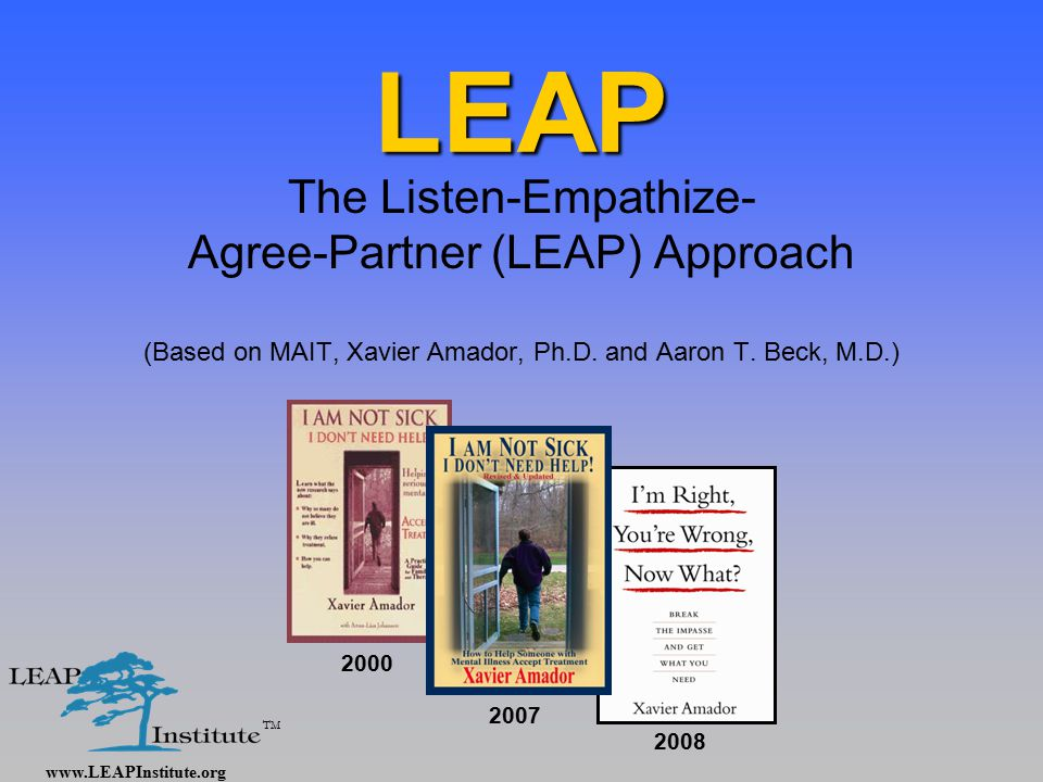 www.LEAPInstitute.org TM LEAP The Listen-Empathize- Agree-Partner (LEAP) Approach (Based on MAIT, Xavier Amador, Ph.D.