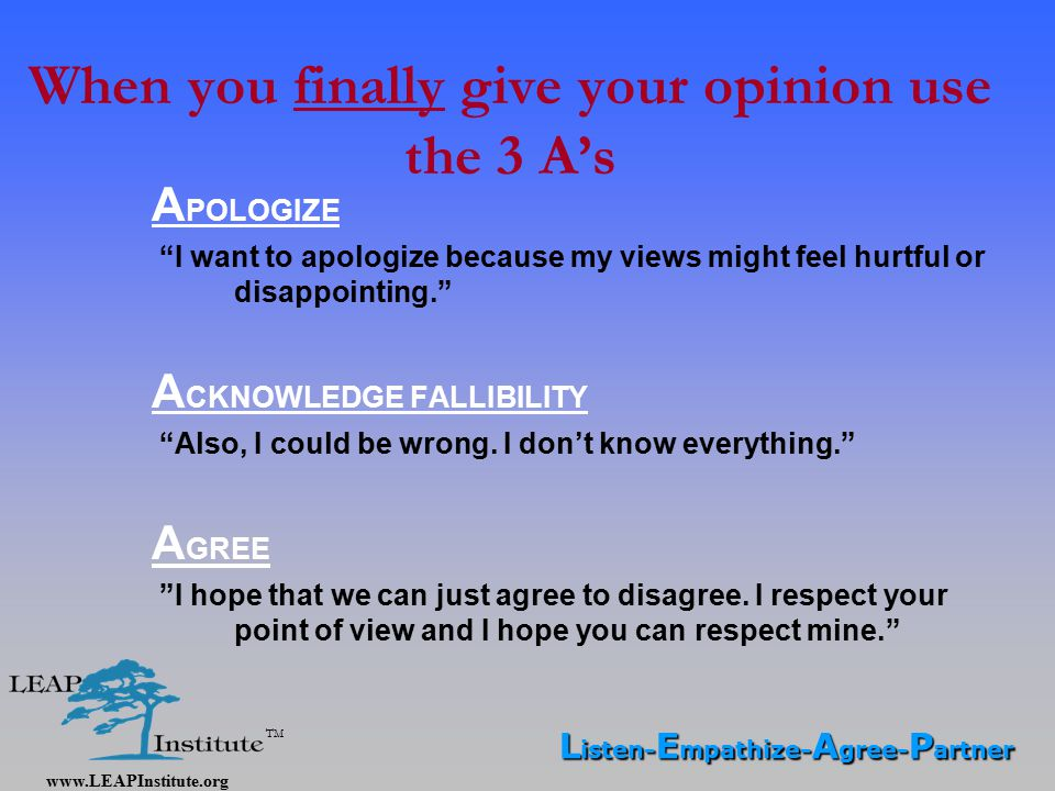 www.LEAPInstitute.org TM When you finally give your opinion use the 3 A's A POLOGIZE I want to apologize because my views might feel hurtful or disappointing. A CKNOWLEDGE FALLIBILITY Also, I could be wrong.
