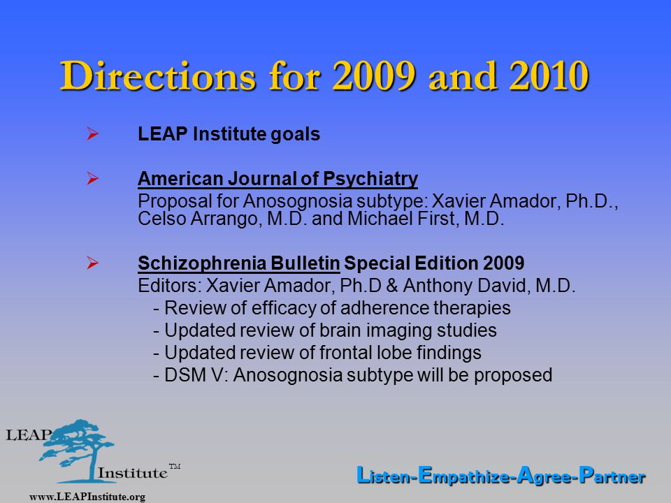 www.LEAPInstitute.org TM Directions for 2009 and 2010  LEAP Institute goals  American Journal of Psychiatry Proposal for Anosognosia subtype: Xavier Amador, Ph.D., Celso Arrango, M.D.
