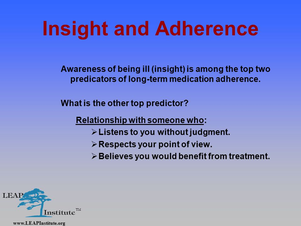 www.LEAPInstitute.org TM Insight and Adherence Awareness of being ill (insight) is among the top two predicators of long-term medication adherence.