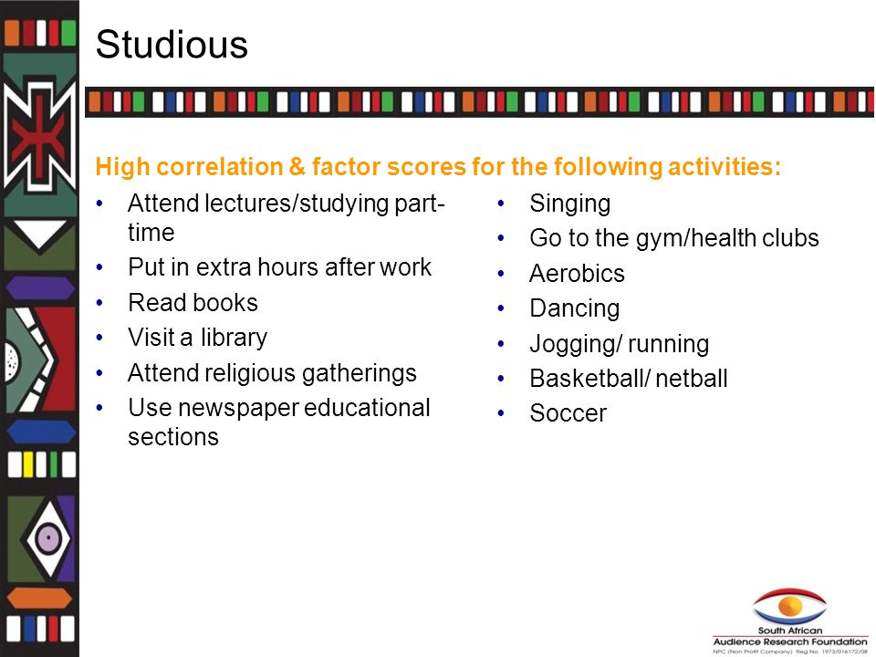 Studious Attend lectures/studying part- time Put in extra hours after work Read books Visit a library Attend religious gatherings Use newspaper educational sections Singing Go to the gym/health clubs Aerobics Dancing Jogging/ running Basketball/ netball Soccer High correlation & factor scores for the following activities: