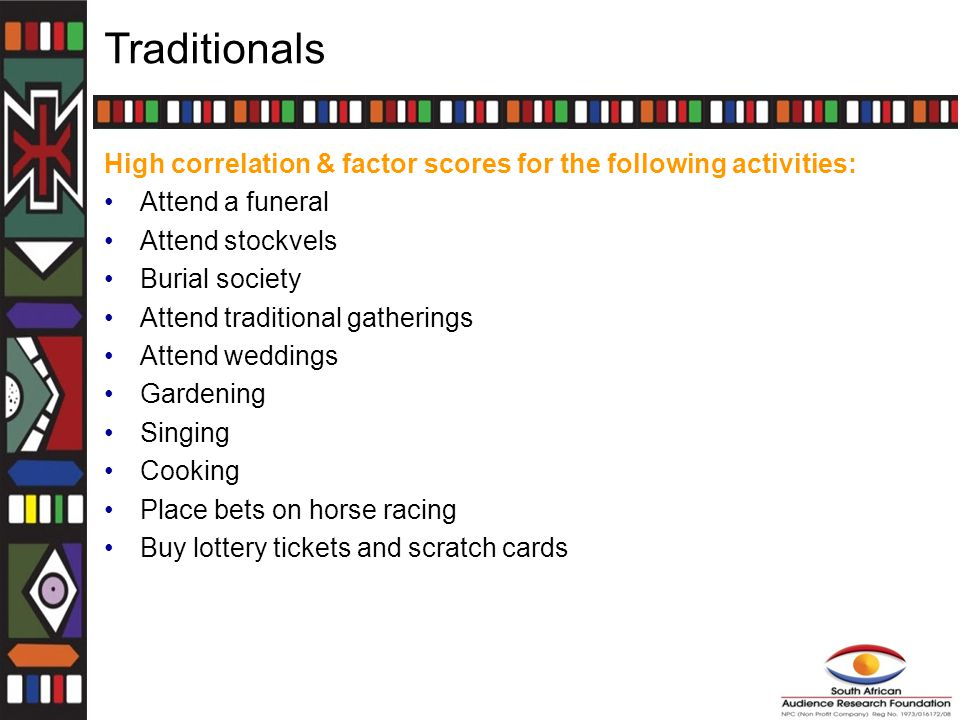 Traditionals High correlation & factor scores for the following activities: Attend a funeral Attend stockvels Burial society Attend traditional gatherings Attend weddings Gardening Singing Cooking Place bets on horse racing Buy lottery tickets and scratch cards
