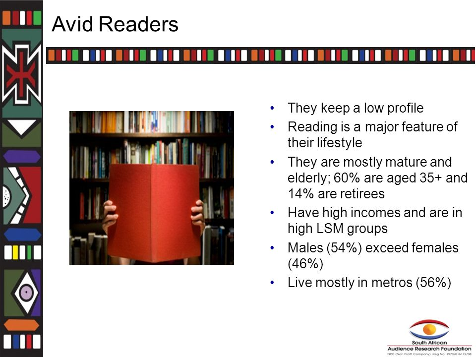 Avid Readers They keep a low profile Reading is a major feature of their lifestyle They are mostly mature and elderly; 60% are aged 35+ and 14% are retirees Have high incomes and are in high LSM groups Males (54%) exceed females (46%) Live mostly in metros (56%)