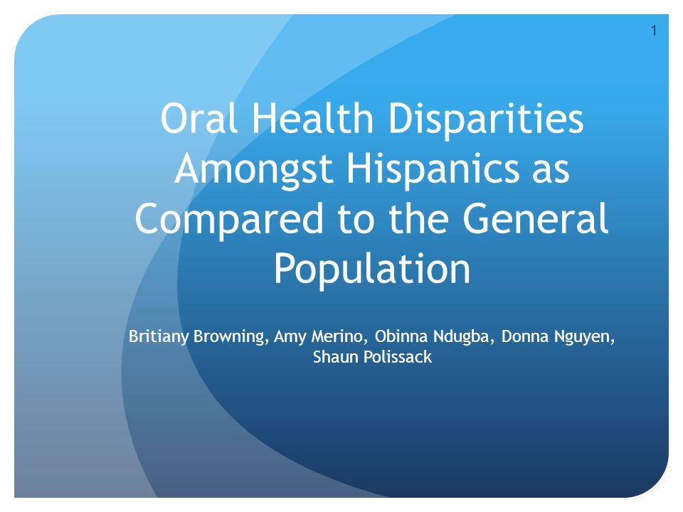 Oral Health Disparities Amongst Hispanics as Compared to the General Population Britiany Browning, Amy Merino, Obinna Ndugba, Donna Nguyen, Shaun Polissack 1